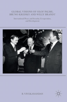 Global Visions of Olof Palme, Bruno Kreisky and Willy Brandt : International Peace and Security, Co-Operation, and Development, Hardback Book