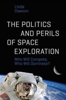 The Politics and Perils of Space Exploration : Who Will Compete, Who Will Dominate?, Paperback Book