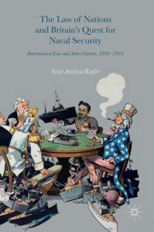 The Law of Nations and Britain's Quest for Naval Security : International Law and Arms Control, 1898-1914, Hardback Book
