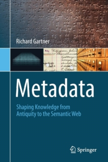 Metadata : Shaping Knowledge from Antiquity to the Semantic Web, Paperback Book