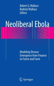 Neoliberal Ebola : Modeling Disease Emergence from Finance to Forest and Farm, Hardback Book