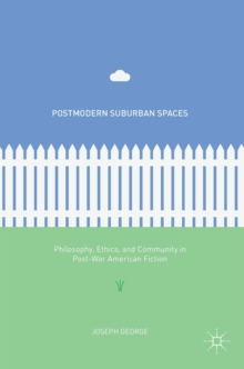 Postmodern Suburban Spaces : Philosophy, Ethics, and Community in Post-War American Fiction, Hardback Book