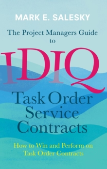 The Project Managers Guide to IDIQ Task Order Service Contracts : How to Win and Perform on Task Order Contracts, Hardback Book