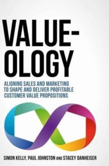 Value-Ology : Aligning Sales and Marketing to Shape and Deliver Profitable Customer Value Propositions, Hardback Book