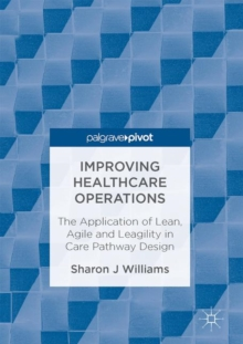 Improving Healthcare Operations : The Application of Lean, Agile and Leagility in Care Pathway Design, EPUB eBook