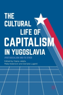 The Cultural Life of Capitalism in Yugoslavia : (Post)Socialism and Its Other, Hardback Book