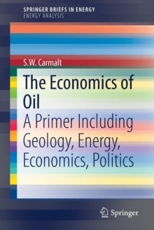 The Economics of Oil : A Primer Including Geology, Energy, Economics, Politics, Paperback Book
