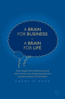 A Brain for Business - A Brain for Life : How insights from behavioural and brain science can change business and business practice for the better, Hardback Book