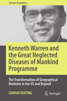 Kenneth Warren and the Great Neglected Diseases of Mankind Programme : The Transformation of Geographical Medicine in the US and Beyond, Hardback Book