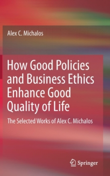 How Good Policies and Business Ethics Enhance Good Quality of Life : The Selected Works of Alex C. Michalos, Hardback Book