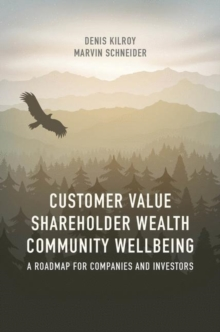 Customer Value, Shareholder Wealth, Community Wellbeing : A Roadmap for Companies and Investors, Hardback Book