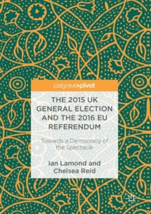 The 2015 UK General Election and the 2016 EU Referendum : Towards a Democracy of the Spectacle, Hardback Book