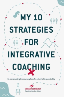 My 10 Strategies for Integrative Coaching : Co-constructing the Journey from Freedom to Responsibility, Hardback Book