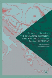 The Bulgarian-Byzantine Wars for Early Medieval Balkan Hegemony : Silver-Lined Skulls and Blinded Armies, Hardback Book