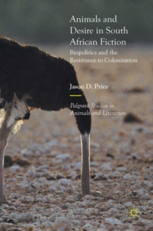 Animals and Desire in South African Fiction : Biopolitics and the Resistance to Colonization, Hardback Book