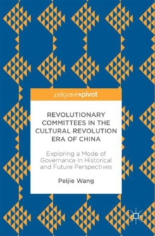 Revolutionary Committees in the Cultural Revolution Era of China : Exploring a Mode of Governance in Historical and Future Perspectives, Hardback Book