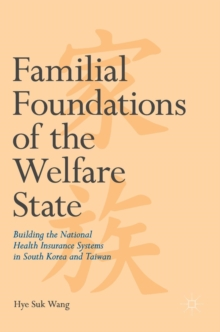Familial Foundations of the Welfare State : Building the National Health Insurance Systems in South Korea and Taiwan, Hardback Book