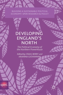 Developing England's North : The Political Economy of the Northern Powerhouse, Hardback Book