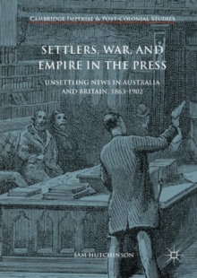 Settlers, War, and Empire in the Press : Unsettling News in Australia and Britain, 1863-1902, EPUB eBook