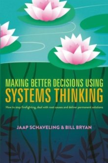Making Better Decisions Using Systems Thinking : How to stop firefighting, deal with root causes and deliver permanent solutions, Hardback Book
