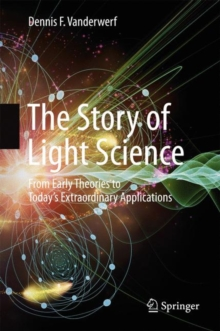 The Story of Light Science : From Early Theories to Today's Extraordinary Applications, Hardback Book