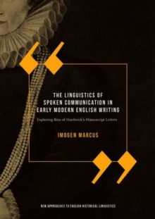 The Linguistics of Spoken Communication in Early Modern English Writing : Exploring Bess of Hardwick's Manuscript Letters, Hardback Book