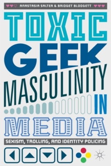 Toxic Geek Masculinity in Media : Sexism, Trolling, and Identity Policing, Paperback Book