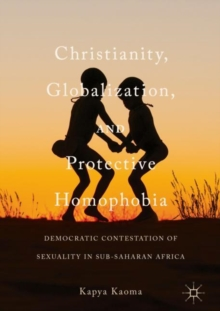 Christianity, Globalization, and Protective Homophobia : Democratic Contestation of Sexuality in Sub-Saharan Africa, Hardback Book