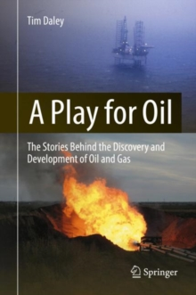 A Play for Oil : The Stories Behind the Discovery and Development of Oil and Gas, Hardback Book