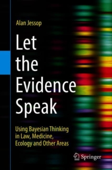 Let the Evidence Speak : Using Bayesian Thinking in Law, Medicine, Ecology and Other Areas, Paperback / softback Book