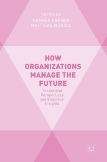 How Organizations Manage the Future : Theoretical Perspectives and Empirical Insights, Hardback Book