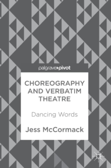 Choreography and Verbatim Theatre : Dancing Words, Hardback Book