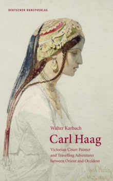 Carl Haag : Victorian Court Painter and Travelling Adventurer between Orient and Occident, Hardback Book