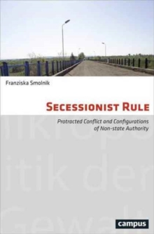 Secessionist Rule : Protracted Conflict and Configurations of Non-State Authority, Paperback Book