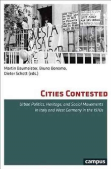 Cities Contested : Urban Politics, Heritage, and Social Movements in Italy and West Germany in the 1970s, Paperback Book