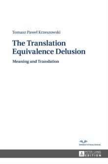 The Translation Equivalence Delusion : Meaning and Translation, Hardback Book