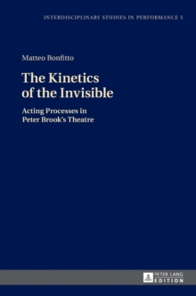 The Kinetics of the Invisible : Acting Processes in Peter Brook's Theatre, Hardback Book