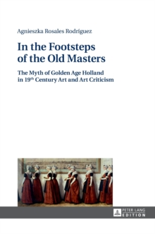 In the Footsteps of the Old Masters : The Myth of Golden Age Holland in 19 th Century Art and Art Criticism, Hardback Book