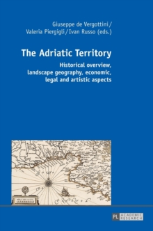 The Adriatic Territory : Historical overview, landscape geography, economic, legal and artistic aspects, Hardback Book