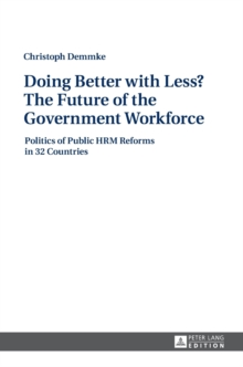 Doing Better with Less? The Future of the Government Workforce : Politics of Public HRM Reforms in 32 Countries, Hardback Book