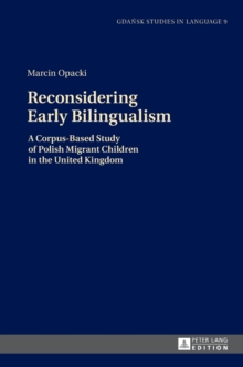 Reconsidering Early Bilingualism : A Corpus-Based Study of Polish Migrant Children in the United Kingdom, Hardback Book