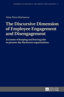 The Discursive Dimension of Employee Engagement and Disengagement : Accounts of Keeping and Leaving Jobs in Present-Day Bucharest Organizations, Hardback Book