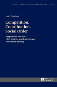 Competition, Coordination, Social Order : Responsible Business, Civil Society, and Government in an Open Society, Hardback Book