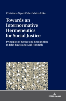 Towards an Internormative Hermeneutics for Social Justice : Principles of Justice and Recognition in John Rawls and Axel Honneth, Hardback Book