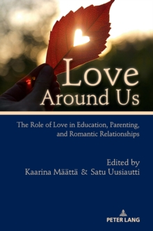 Love Around Us : The Role of Love in Education, Parenting, and Romantic Relationships, Hardback Book