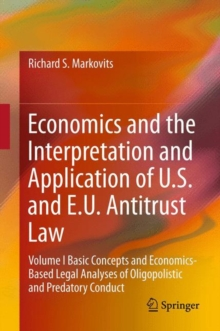 Economics and the Interpretation and Application of U.S. and E.U. Antitrust Law : Volume I  Basic Concepts and Economics-Based Legal Analyses of Oligopolistic and Predatory Conduct, Hardback Book
