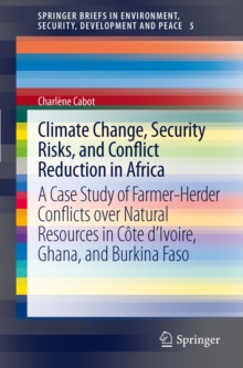 Climate Change, Security Risks and Conflict Reduction in Africa : A Case Study of Farmer-Herder Conflicts over Natural Resources in Cote d'Ivoire, Ghana and Burkina Faso 1960-2000, Hardback Book
