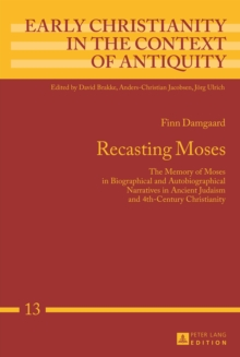 Recasting Moses : The Memory of Moses in Biographical and Autobiographical Narratives in Ancient Judaism and 4th-Century Christianity, PDF eBook