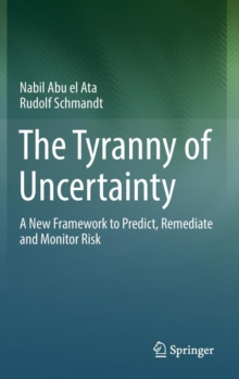The Tyranny of Uncertainty : A New Framework to Predict, Remediate and Monitor Risk, Hardback Book