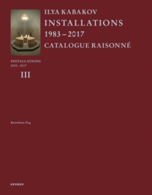Ilya Kabakov : Installations 2000-2016. Catalogue Raisonne Volume III, Hardback Book